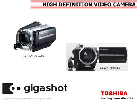Copyright © 2007 Toshiba Corporation. All rights reserved. HIGH DEFINITION VIDEO CAMERA GSC-A100F/A40F GSC-K80H/K40H.