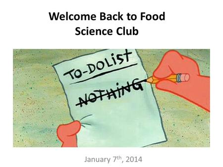 January 7 th, 2014 Welcome Back to Food Science Club.