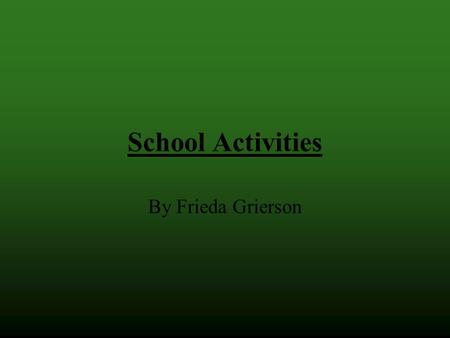 School Activities By Frieda Grierson. Assemblies We have a few assemblies. During the assemblies the principal says something and students get awarded.