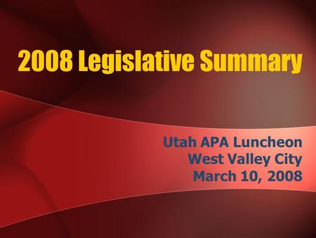 2008 Legislative Summary Utah APA Luncheon West Valley City March 10, 2008.