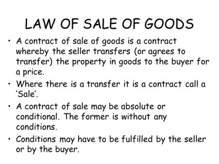 LAW OF SALE OF GOODS A contract of sale of goods is a contract whereby the seller transfers (or agrees to transfer) the property in goods to the buyer.