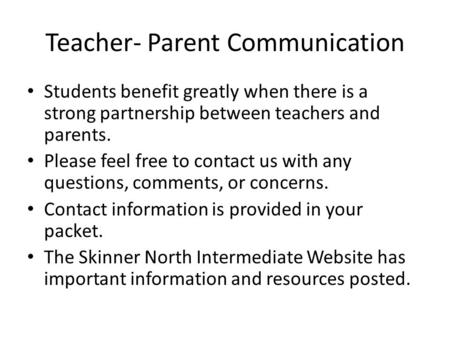 Teacher- Parent Communication Students benefit greatly when there is a strong partnership between teachers and parents. Please feel free to contact us.