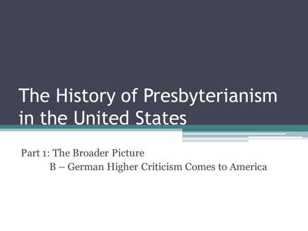 The History of Presbyterianism in the United States Part 1: The Broader Picture B – German Higher Criticism Comes to America.