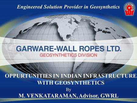 Engineered Solution Provider in Geosynthetics By M. VENKATARAMAN, Advisor, GWRL OPPURTUNITIES IN INDIAN INFRASTRUCTURE WITH GEOSYNTHETICS.