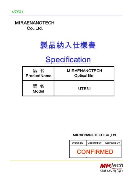 UTE31 製品納入仕樣書 Specification MIRAENANOTECH Co.,Ltd. 品 名 Product Name 型 名 Model MIRAENANOTECH Optical film UTE31 MIRAENANOTECH Co.,Ltd. Drawn ByChecked ByApproved.