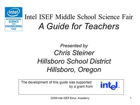 2009 Intel ISEF Educ. Academy1 Intel ISEF Middle School Science Fair A Guide for Teachers Presented by Chris Steiner Hillsboro School District Hillsboro,