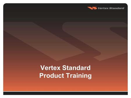 Vertex Standard Product Training. 2 Portables 3 VX-231 16 channel capacity 5 Watts power output (selectable to 1 Watt) MIL-STD 810 C/D/E 12.5/25 KHz.