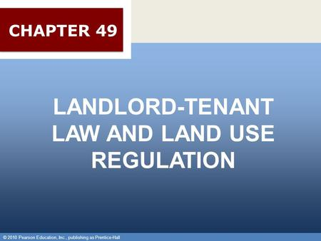 © 2010 Pearson Education, Inc., publishing as Prentice-Hall 1 LANDLORD-TENANT LAW AND LAND USE REGULATION © 2010 Pearson Education, Inc., publishing as.