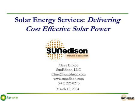 Solar Energy Services: Delivering Cost Effective Solar Power March 18, 2004 Claire Broido SunEdison, LLC  (443) 226.