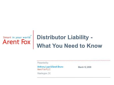 Distributor Liability - What You Need to Know Presented by Anthony Lupo & Sarah Bruno Arent Fox PLLC Washington, DC March 12, 2008.