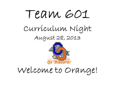 Team 601 Curriculum Night August 28, 2013 Welcome to Orange!