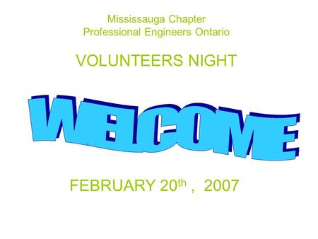 Mississauga Chapter Professional Engineers Ontario VOLUNTEERS NIGHT FEBRUARY 20 th, 2007.