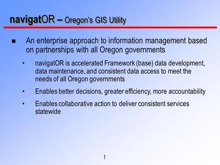 1 navigat OR – Oregon's GIS Utility n An enterprise approach to information management based on partnerships with all Oregon governments navigatOR is accelerated.