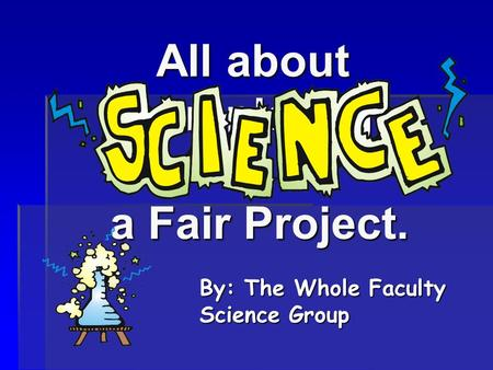 All about completing a Fair Project. By: The Whole Faculty Science Group.