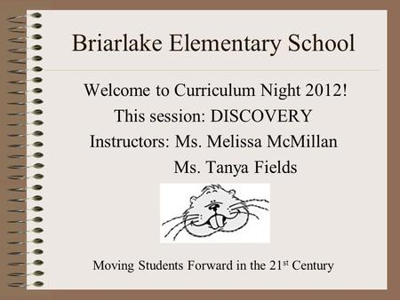 Briarlake Elementary School Welcome to Curriculum Night 2012! This session: DISCOVERY Instructors: Ms. Melissa McMillan Ms. Tanya Fields Moving Students.