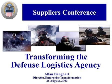 Suppliers Conference Allan Banghart Director, Enterprise Transformation 26 August, 2003 Transforming the Defense Logistics Agency.