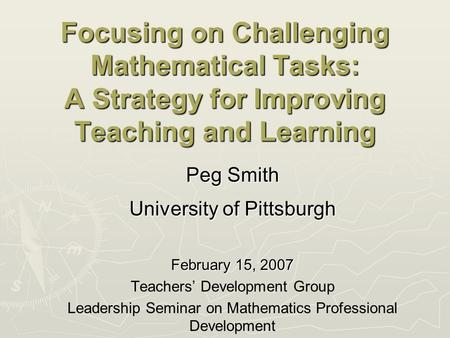 Focusing on Challenging Mathematical Tasks: A Strategy for Improving Teaching and Learning Peg Smith University of Pittsburgh February 15, 2007 Teachers'