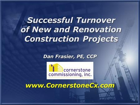 Dan Frasier, PE, CCP www.CornerstoneCx.com Successful Turnover of New and Renovation Construction Projects Successful Turnover of New and Renovation Construction.