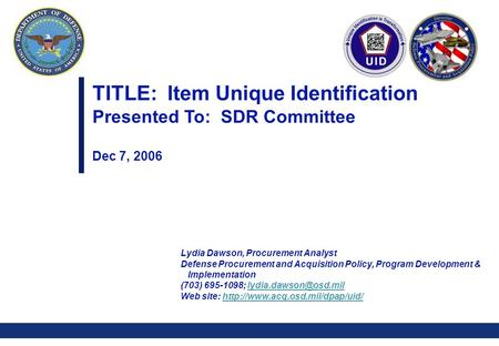 0 TITLE: Item Unique Identification Presented To: SDR Committee Dec 7, 2006 Lydia Dawson, Procurement Analyst Defense Procurement and Acquisition Policy,