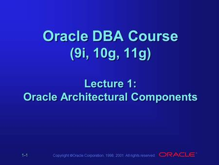 1-1 Copyright  Oracle Corporation, 1998, 2001. All rights reserved. Oracle DBA Course (9i, 10g, 11g) Lecture 1: Oracle Architectural Components.