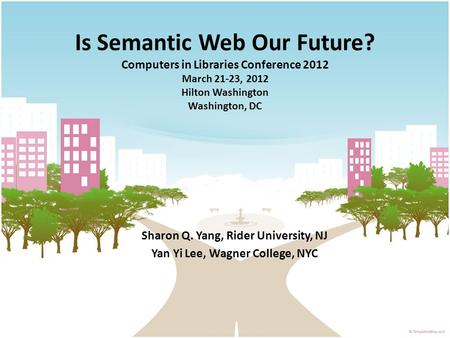 Is Semantic Web Our Future? Computers in Libraries Conference 2012 March 21-23, 2012 Hilton Washington Washington, DC Sharon Q. Yang, Rider University,