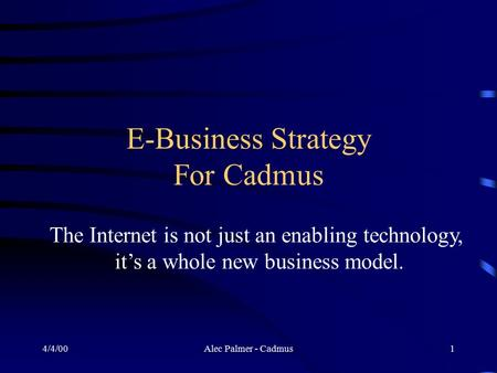 4/4/00Alec Palmer - Cadmus1 E-Business Strategy For Cadmus The Internet is not just an enabling technology, it's a whole new business model.
