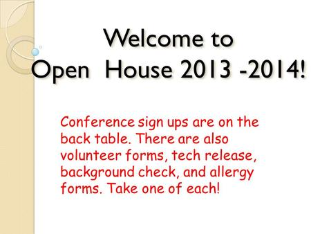 Welcome to Open House 2013 -2014! Conference sign ups are on the back table. There are also volunteer forms, tech release, background check, and allergy.