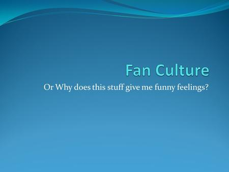 Or Why does this stuff give me funny feelings?. Culture Sub Headings Categories : Watching Doing Talking.