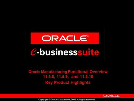 Copyright © Oracle Corporation, 2003. All rights reserved. Oracle Manufacturing Functional Overview 11.5.8, 11.5.9, and 11.5.10 Key Product Highlights.