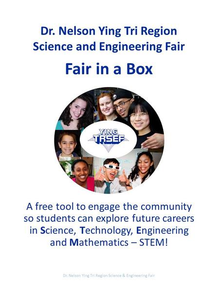 Dr. Nelson Ying Tri Region Science and Engineering Fair Fair in a Box A free tool to engage the community so students can explore future careers in Science,