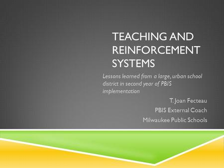 TEACHING AND REINFORCEMENT SYSTEMS Lessons learned from a large, urban school district in second year of PBIS implementation T. Joan Fecteau PBIS External.