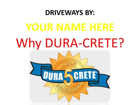 "Why DURA-CRETE? DRIVEWAYS BY: YOUR NAME HERE. Agenda/Topics  DURA-CRETE Program History  DURA-CRETE The ""Mix""  Installer's Certification Process "