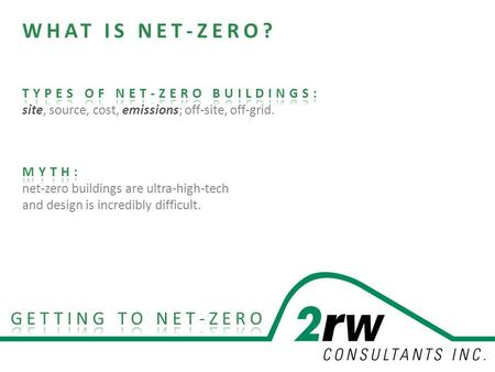 Presentation to HOK. 2rw.com NET ZERO ENERGY. SITE < or = renewable energy generated Building produces as much energy as it uses over the course of a.