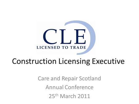 Construction Licensing Executive Care and Repair Scotland Annual Conference 25 th March 2011.