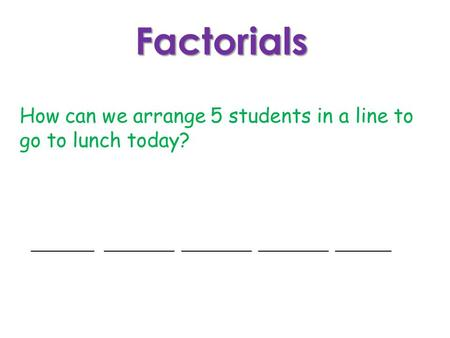 Factorials How can we arrange 5 students in a line to go to lunch today? _________ __________ __________ __________ ________.