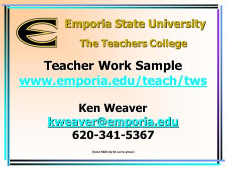 Emporia State University Ken Weaver 620-341-5367 (Some Slides by Dr. Larry Lyman) Teacher Work Sample  The.