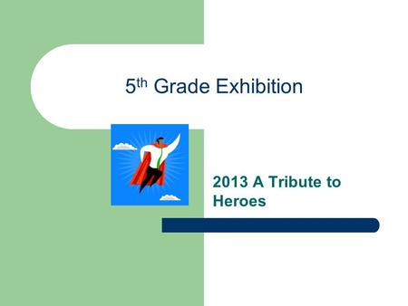 5 th Grade Exhibition 2013 A Tribute to Heroes. What is the Exhibition? A culminating project for the PYP A collaborative inquiry that begins with personal.