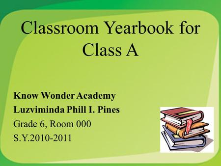 Classroom Yearbook for Class A Know Wonder Academy Luzviminda Phill I. Pines Grade 6, Room 000 S.Y.2010-2011.