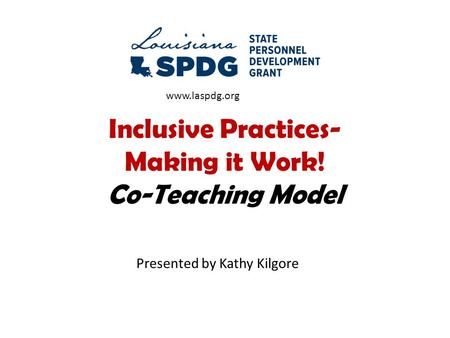 Inclusive Practices- Making it Work! Co-Teaching Model Presented by Kathy Kilgore www.laspdg.org.