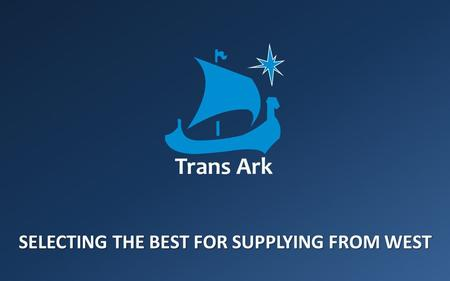 SELECTING THE BEST FOR SUPPLYING FROM WEST. Who we are TRANS ARK GROUP Trans Ark Procurement Design Service Training Offshore Expert Bureau Consulting.