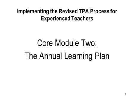 1 Implementing the Revised TPA Process for Experienced Teachers Core Module Two: The Annual Learning Plan.