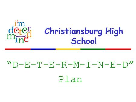 "Christiansburg High School ""D-E-T-E-R-M-I-N-E-D"" Plan."