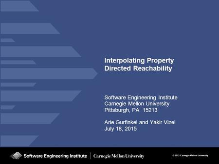 © 2015 Carnegie Mellon University Interpolating Property Directed Reachability Software Engineering Institute Carnegie Mellon University Pittsburgh, PA.