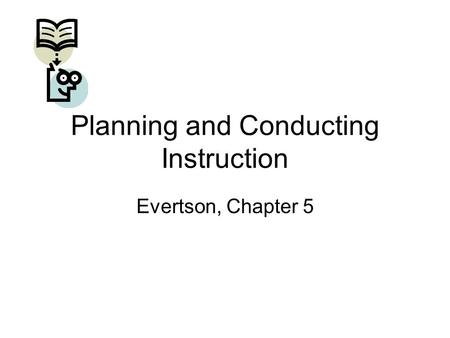 Planning and Conducting Instruction Evertson, Chapter 5.