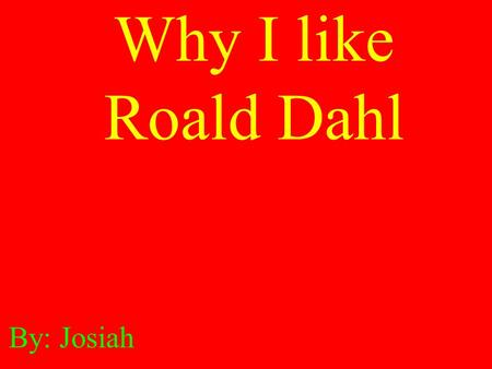 Why I like Roald Dahl By: Josiah. He helped fight world war II. Roald Dahl wrote of books. He was born September 13, 1916. He died on November 24, 1990.