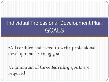All certified staff need to write professional development learning goals. A minimum of three learning goals are required. Individual Professional Development.