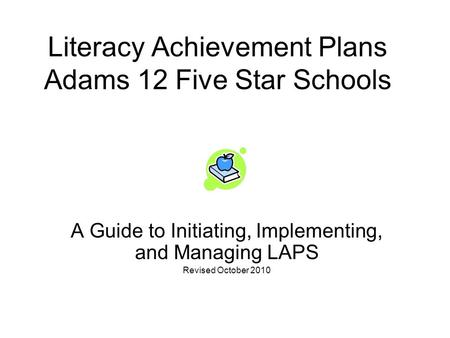 Literacy Achievement Plans Adams 12 Five Star Schools A Guide to Initiating, Implementing, and Managing LAPS Revised October 2010.