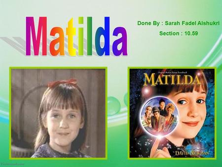 Done By : Sarah Fadel Alshukri Section : 10.59. Matilda is a very unusual child. She is brilliant. Although she comes from a very ordinary and quite unconcerned.