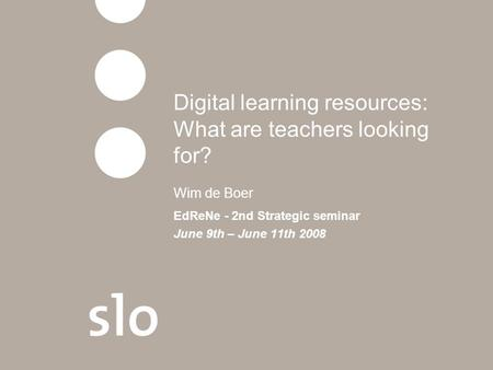 Digital learning resources: What are teachers looking for? Wim de Boer EdReNe - 2nd Strategic seminar June 9th – June 11th 2008.