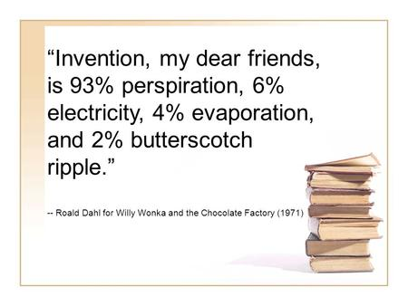 """Invention, my dear friends, is 93% perspiration, 6% electricity, 4% evaporation, and 2% butterscotch ripple."" -- Roald Dahl for Willy Wonka and the Chocolate."
